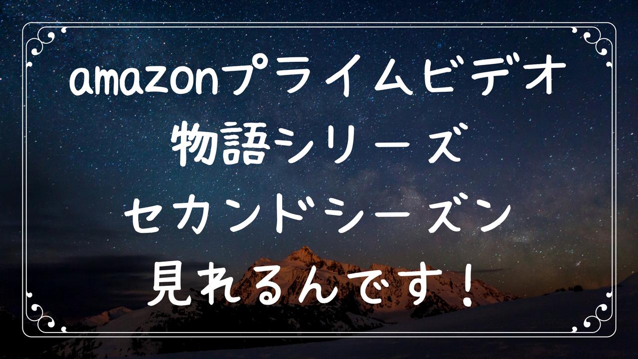 amazonプライムビデオで物語シリーズセカンドシーズンが見れる
